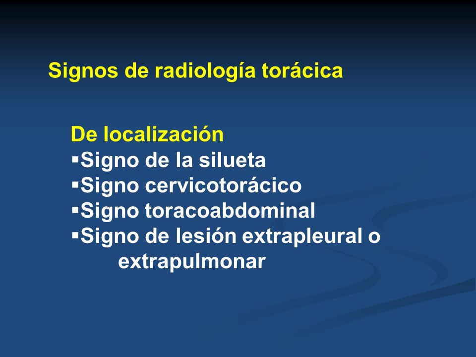 Signos de radiología torácica De localización Signo de la silueta Signo cervicotorácico Signo toracoabdominal Signo de lesión extrapleural o extrapulm