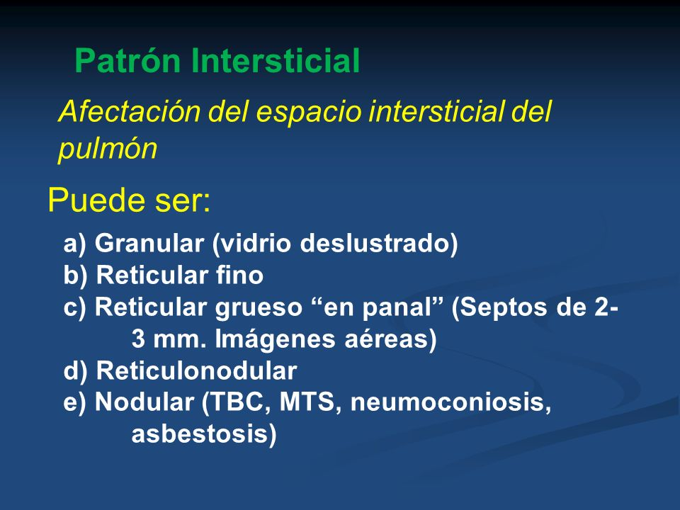 Patrón Intersticial Afectación del espacio intersticial del pulmón Puede ser: a) Granular (vidrio deslustrado) b) Reticular fino c) Reticular grueso e