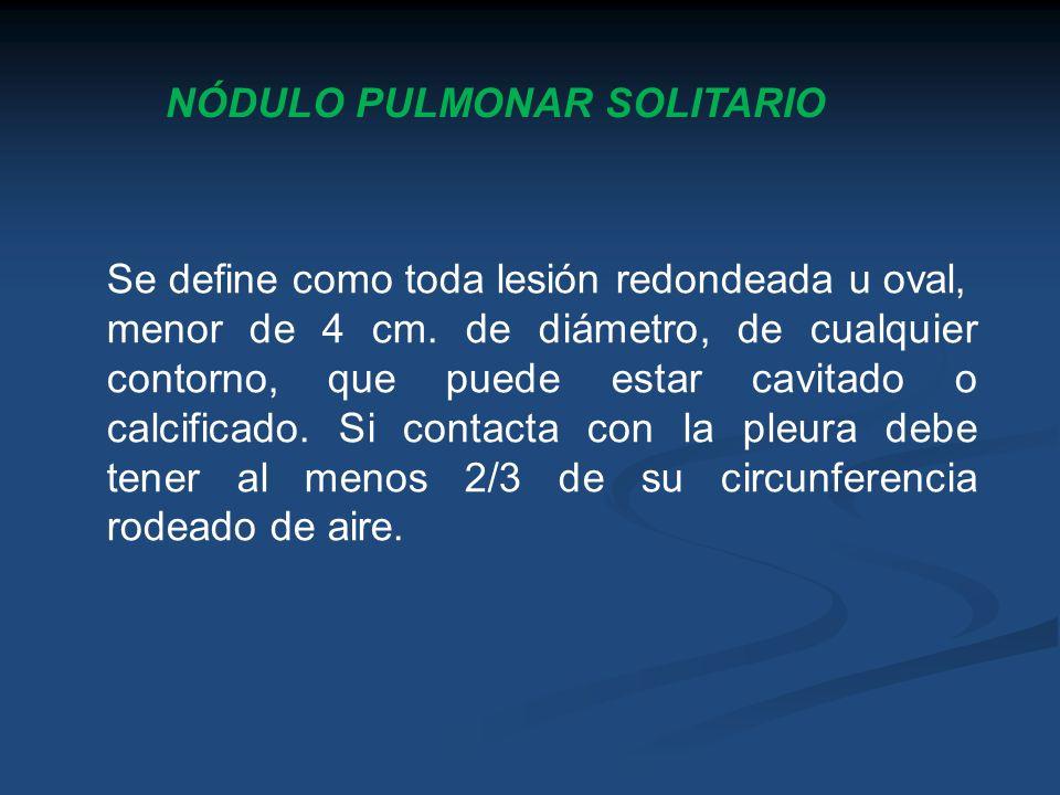 NÓDULO PULMONAR SOLITARIO Se define como toda lesión redondeada u oval, menor de 4 cm. de diámetro, de cualquier contorno, que puede estar cavitado o