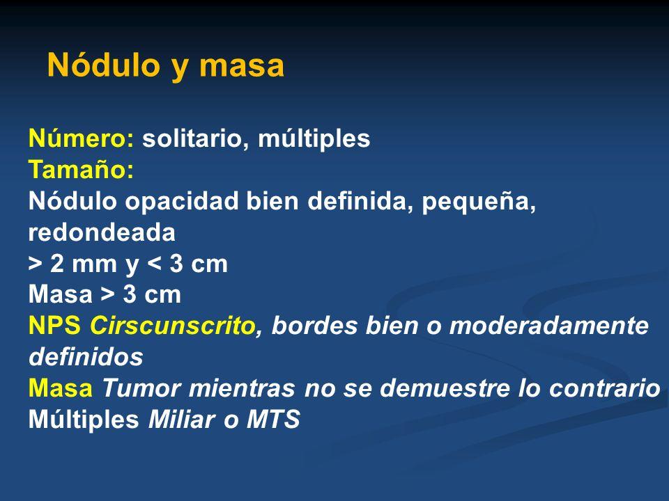 Nódulo y masa Número: solitario, múltiples Tamaño: Nódulo opacidad bien definida, pequeña, redondeada > 2 mm y < 3 cm Masa > 3 cm NPS Cirscunscrito, b