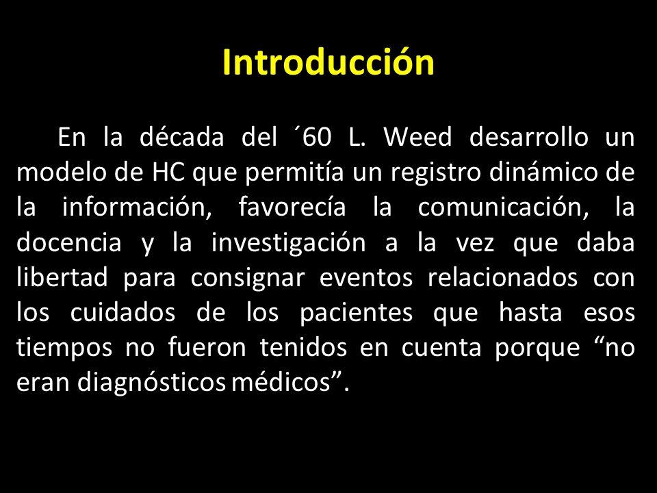 Introducción En la década del ´60 L. Weed desarrollo un modelo de HC que permitía un registro dinámico de la información, favorecía la comunicación, l