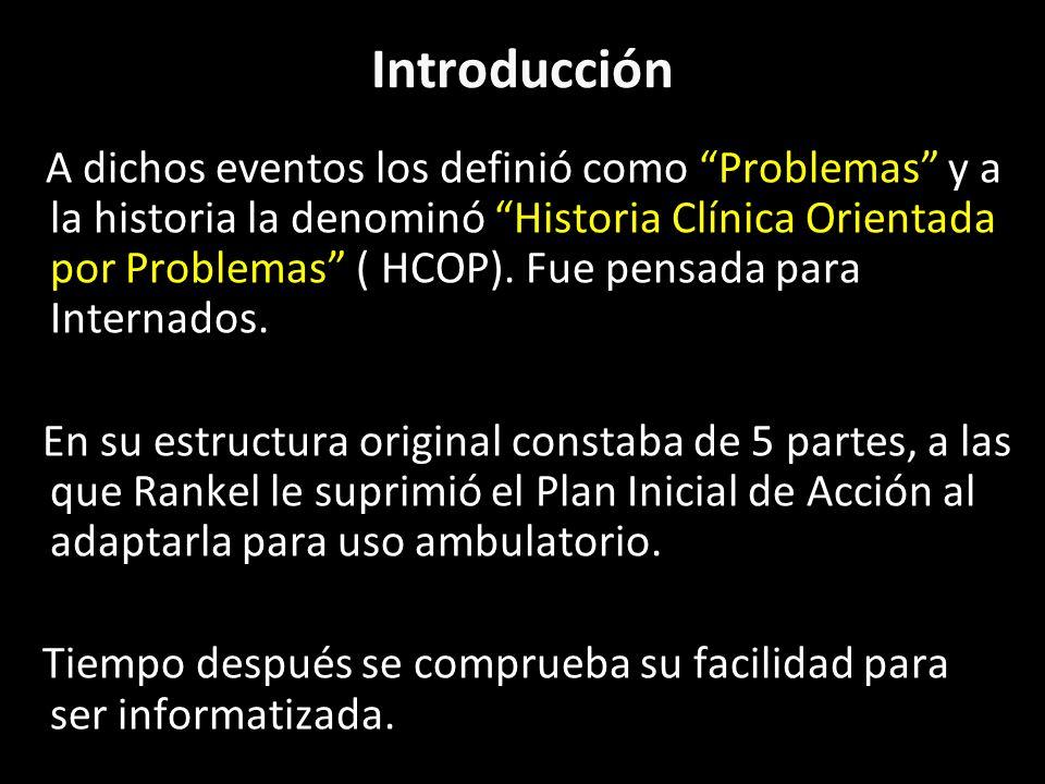 Introducción A dichos eventos los definió como Problemas y a la historia la denominó Historia Clínica Orientada por Problemas ( HCOP). Fue pensada par