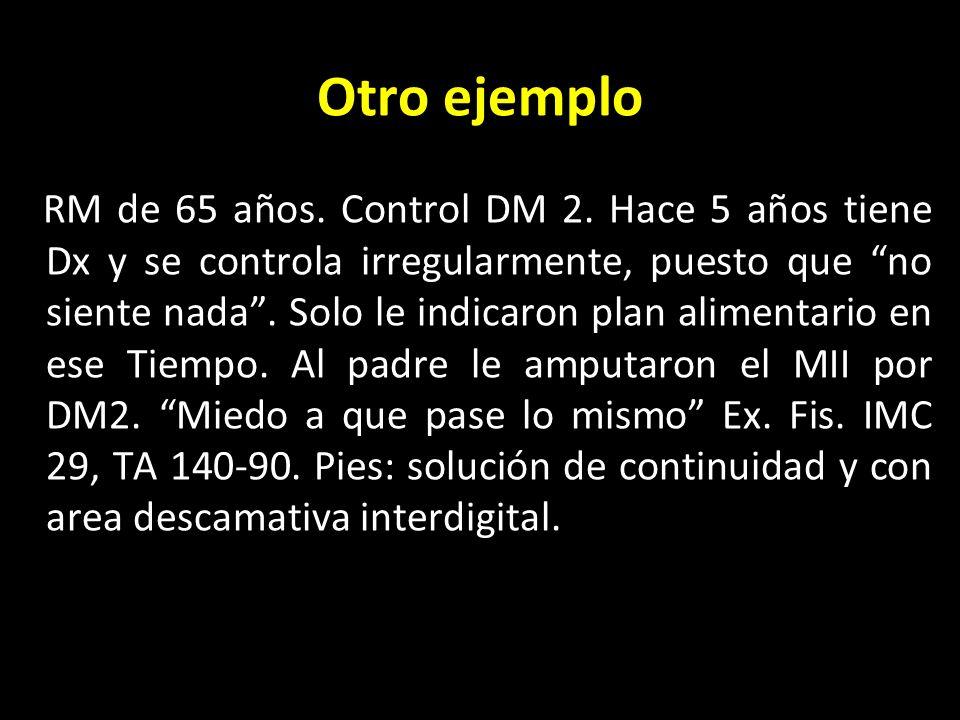 Otro ejemplo RM de 65 años. Control DM 2. Hace 5 años tiene Dx y se controla irregularmente, puesto que no siente nada. Solo le indicaron plan aliment