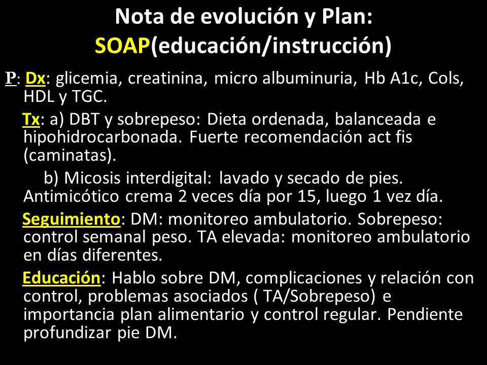 Nota de evolución y Plan: SOAP(educación/instrucción) P: Dx: glicemia, creatinina, micro albuminuria, Hb A1c, Cols, HDL y TGC. Tx: a) DBT y sobrepeso: