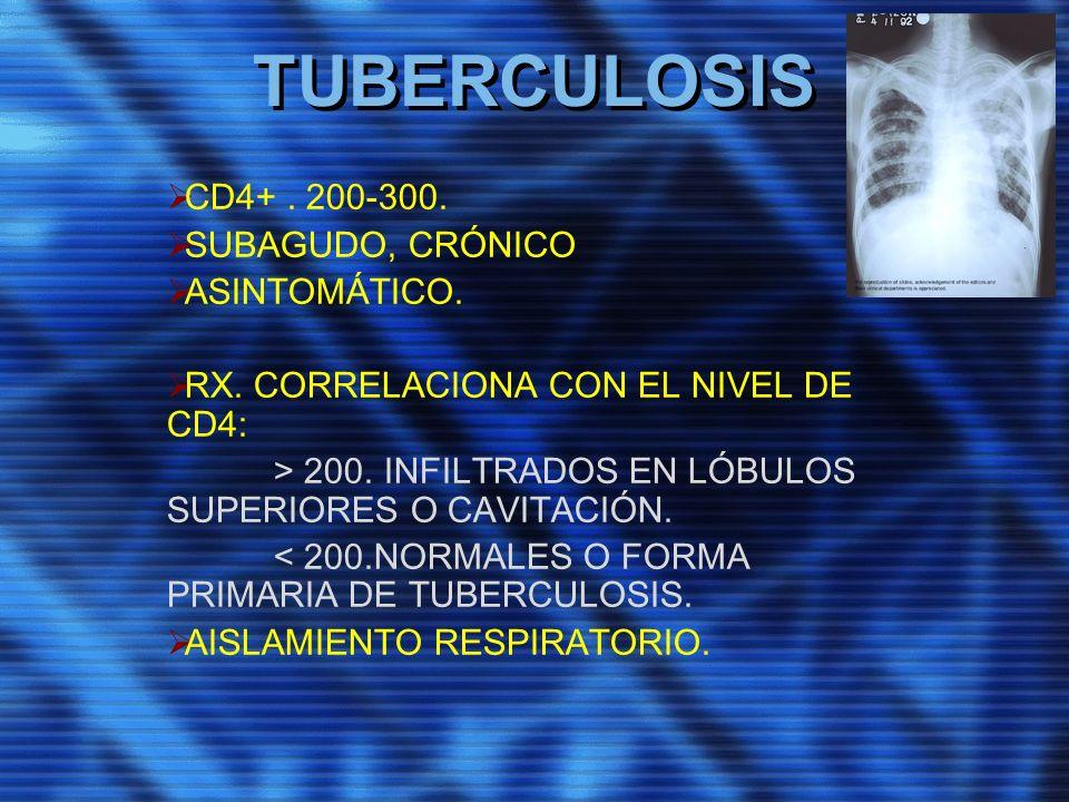 TUBERCULOSIS CD4+. 200-300. SUBAGUDO, CRÓNICO ASINTOMÁTICO. RX. CORRELACIONA CON EL NIVEL DE CD4: > 200. INFILTRADOS EN LÓBULOS SUPERIORES O CAVITACIÓ