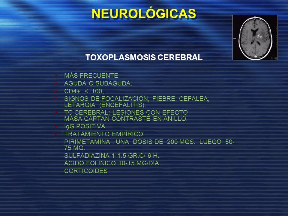 NEUROLÓGICAS TOXOPLASMOSIS CEREBRAL MÁS FRECUENTE. AGUDA O SUBAGUDA. CD4+ < 100, SIGNOS DE FOCALIZACIÓN, FIEBRE, CEFALEA, LETARGIA (ENCEFALITIS). TC C
