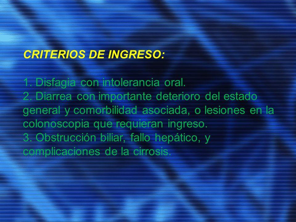 CRITERIOS DE INGRESO: 1. Disfagia con intolerancia oral. 2. Diarrea con importante deterioro del estado general y comorbilidad asociada, o lesiones en