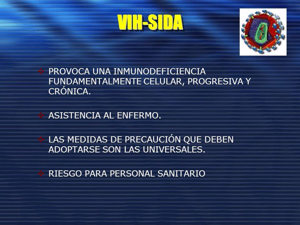 VIH-SIDAVIH-SIDA PROVOCA UNA INMUNODEFICIENCIA FUNDAMENTALMENTE CELULAR, PROGRESIVA Y CRÓNICA. ASISTENCIA AL ENFERMO. LAS MEDIDAS DE PRECAUCIÓN QUE DE
