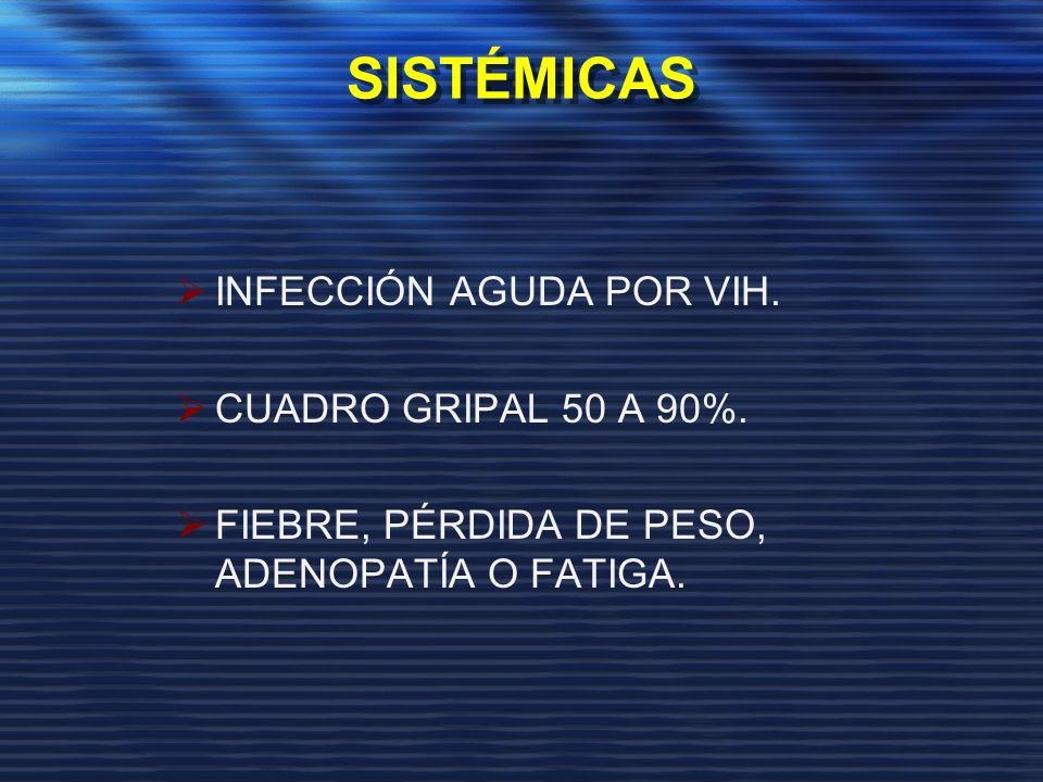 SISTÉMICAS INFECCIÓN AGUDA POR VIH. CUADRO GRIPAL 50 A 90%. FIEBRE, PÉRDIDA DE PESO, ADENOPATÍA O FATIGA.