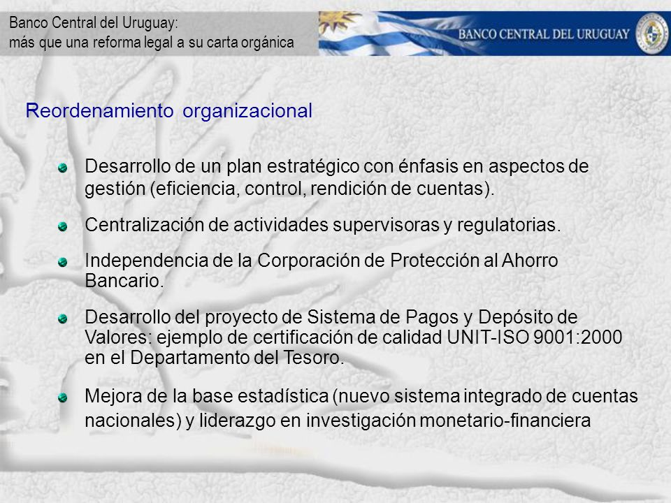 Banco Central del Uruguay: más que una reforma legal a su carta orgánica Reordenamiento organizacional Desarrollo de un plan estratégico con énfasis en aspectos de gestión (eficiencia, control, rendición de cuentas).