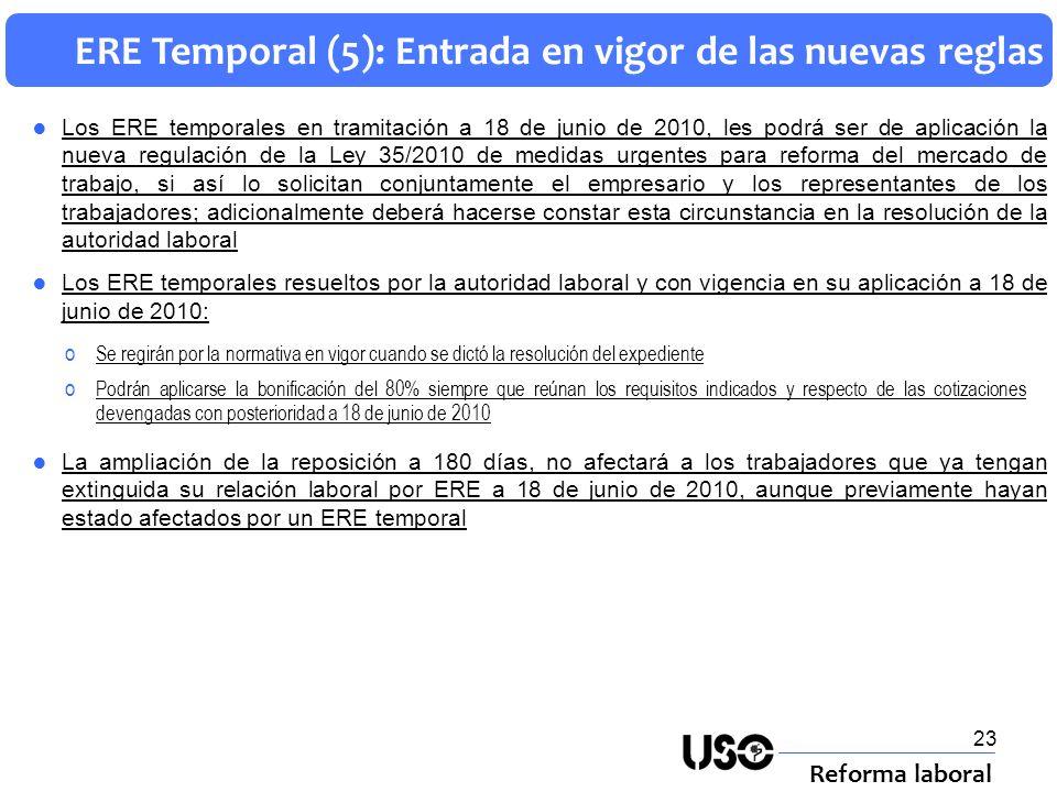 23 ERE Temporal (5): Entrada en vigor de las nuevas reglas Reforma laboral Los ERE temporales en tramitación a 18 de junio de 2010, les podrá ser de a