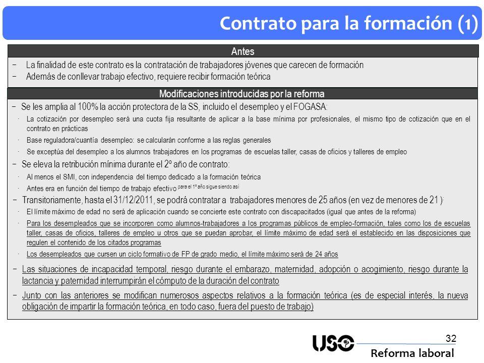 33 Contrato para la formación (2) Reforma laboral Bonificaciones introducidas por la reforma Bonificación en la cotización: Contrataciones hasta el 31/12/2011 de desempleados inscritos en la oficina de empleo También será aplicable a las prórrogas de contratos celebrados antes del 19/9/2010, siempre que la prórroga se produzca entre dicha fecha y el 31/12/2011 Cuantía: 100% de la cuota obrera así como el 100% de la cuota empresarial por contingencias comunes, a.t y e.p, desempleo, FOGASA y FP, durante toda la vigencia del contrato incluidas sus prórrogas El contrato debe suponer un incremento del empleo de la empresa Conforme a las reglas para las bonificaciones de contratos indefinidos Se exceptúa de esta bonificación a los contratos para la formación suscritos con los alumnos trabajadores participantes en los programas de escuelas taller, casas de oficio y talleres de empleo Los contratos para la formación con discapacitados podrán aplicarse, bien esta bonificación, bien la bonificación de del 50% de la cuota empresarial de la disposición adicional 2ª del ET Los trabajadores contratados con las nuevas bonificaciones serán objetivo prioritario en los planes de formación para personas ocupadas En lo no indicado se aplica la ley 43/2006 de 29 diciembre Bonificación de la formación teórica en los contratos para la formación: Las empresas podrán financiarse del coste que les suponga la formación teórica en los términos del art.27.5 RD 395/2007 Esta bonificación es compatible con las reguladas para los contratos para la formación en programas de fomento de empleo Los contratos vigentes a fecha 18/6/2010, así como sus prórrogas, se regirán por la normativa a cuyo amparo se concertaron.