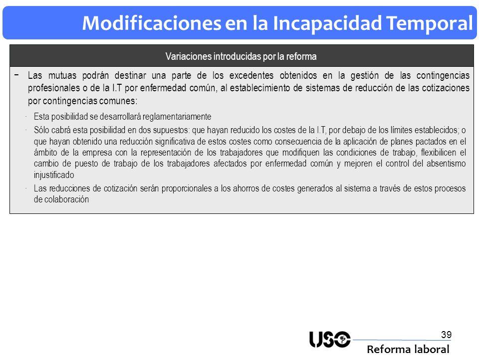 39 Modificaciones en la Incapacidad Temporal Reforma laboral Variaciones introducidas por la reforma Las mutuas podrán destinar una parte de los exced