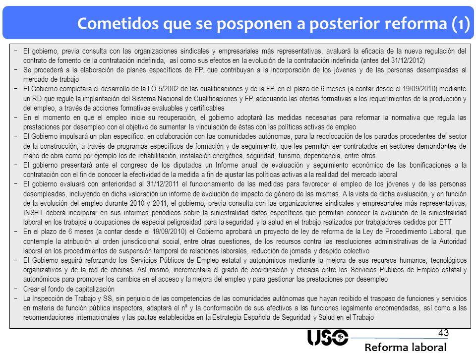 43 Cometidos que se posponen a posterior reforma (1) Reforma laboral El gobierno, previa consulta con las organizaciones sindicales y empresariales má