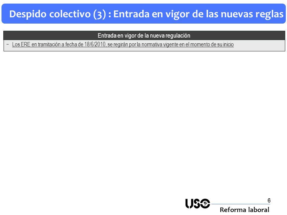 6 Despido colectivo (3) : Entrada en vigor de las nuevas reglas Reforma laboral Los ERE en tramitación a fecha de 18/6/2010, se regirán por la normati