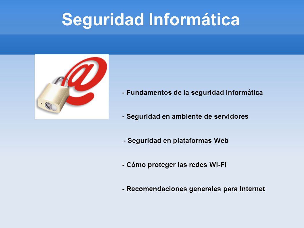 Seguridad Informática - Fundamentos de la seguridad informática - Seguridad en ambiente de servidores - - Seguridad en plataformas Web - Cómo proteger
