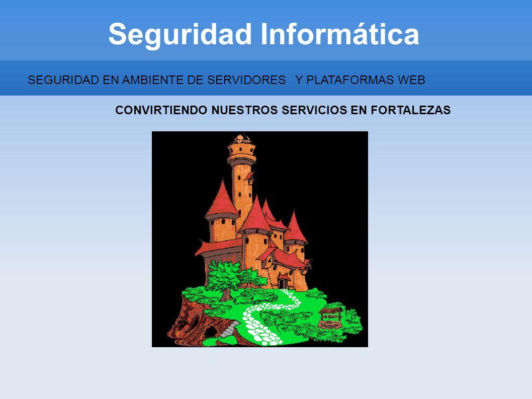 Seguridad Informática SEGURIDAD EN AMBIENTE DE SERVIDORESY PLATAFORMAS WEB CONVIRTIENDO NUESTROS SERVICIOS EN FORTALEZAS