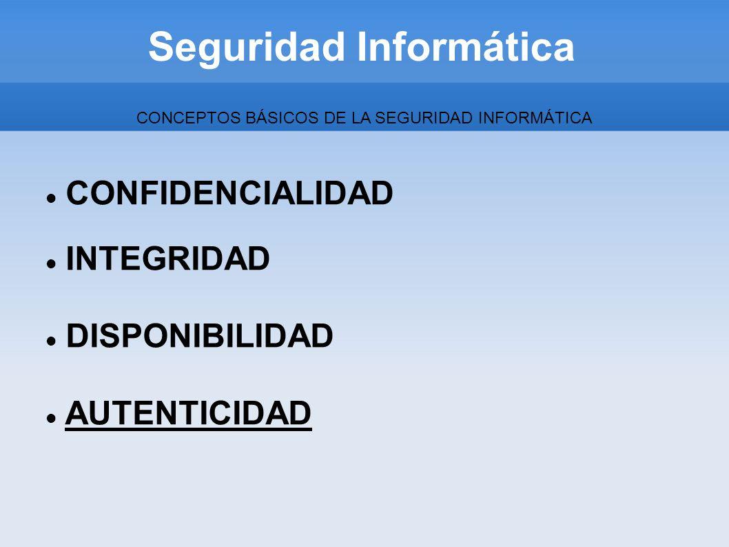Seguridad Informática CONCEPTOS BÁSICOS DE LA SEGURIDAD INFORMÁTICA CONFIDENCIALIDAD INTEGRIDAD DISPONIBILIDAD AUTENTICIDAD
