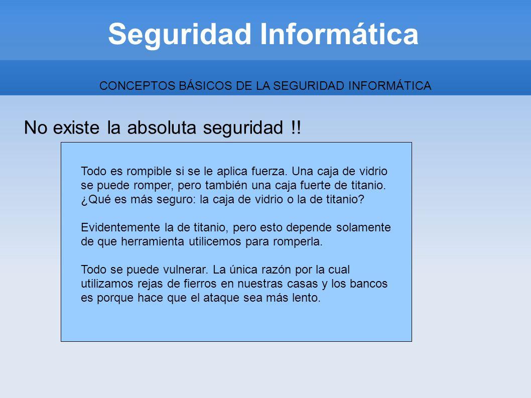 Seguridad Informática CONCEPTOS BÁSICOS DE LA SEGURIDAD INFORMÁTICA No existe la absoluta seguridad !! Todo es rompible si se le aplica fuerza. Una ca