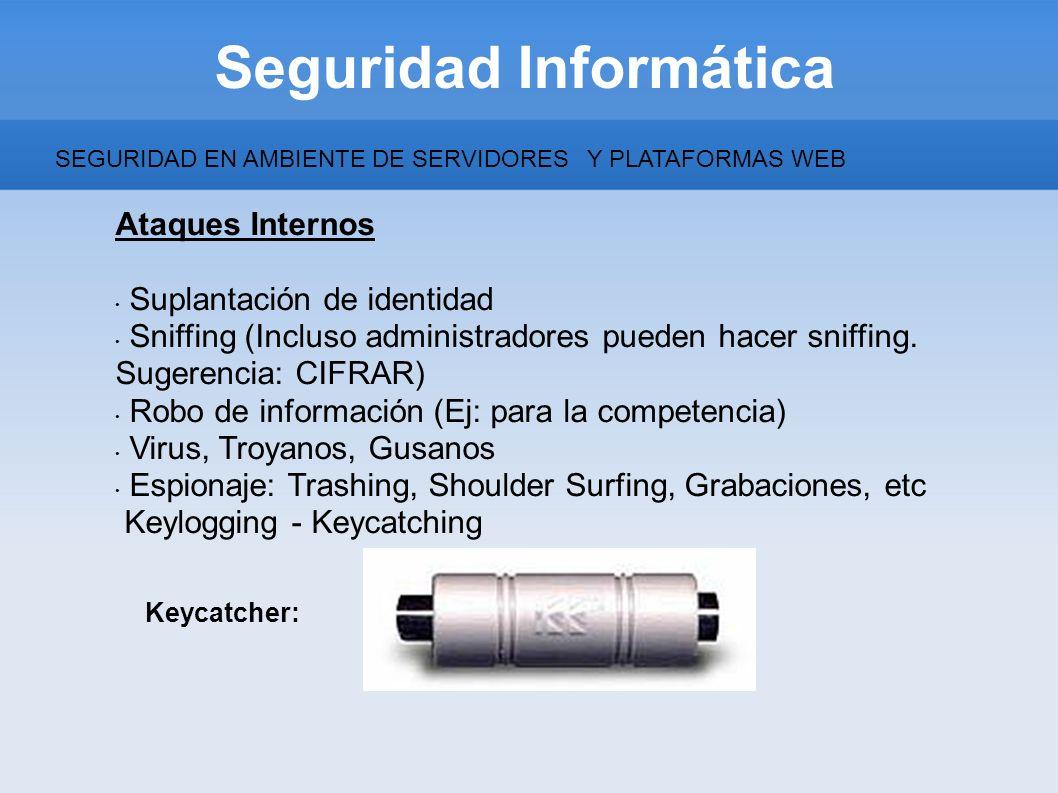 Seguridad Informática Ataques Internos Suplantación de identidad Sniffing (Incluso administradores pueden hacer sniffing. Sugerencia: CIFRAR) Robo de