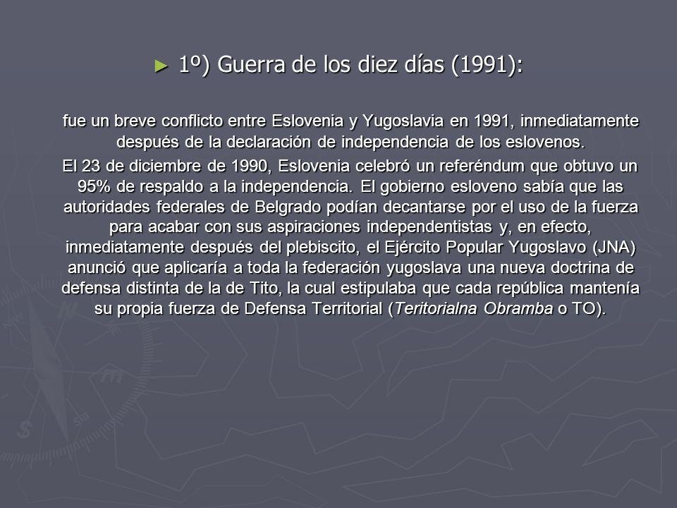 1º) Guerra de los diez días (1991): 1º) Guerra de los diez días (1991): fue un breve conflicto entre Eslovenia y Yugoslavia en 1991, inmediatamente de