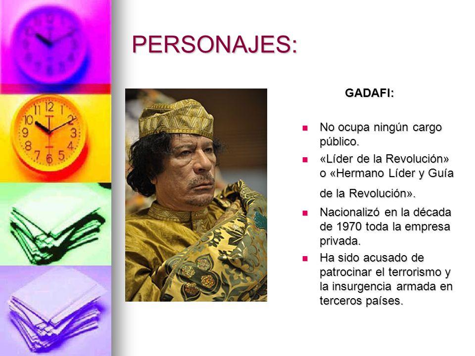 PERSONAJES: GADAFI: GADAFI: No ocupa ningún cargo público. No ocupa ningún cargo público. «Líder de la Revolución» o «Hermano Líder y Guía de la Revol
