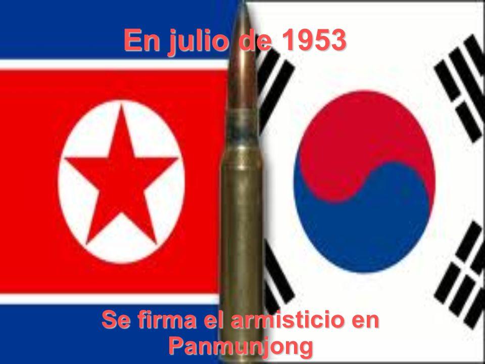 En julio de 1953 Se firma el armisticio en Panmunjong