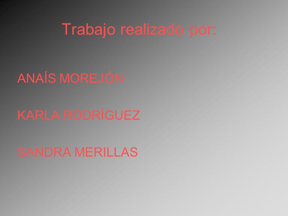 Trabajo realizado por: ANAÍS MOREJÓN KARLA RODRÍGUEZ SANDRA MERILLAS