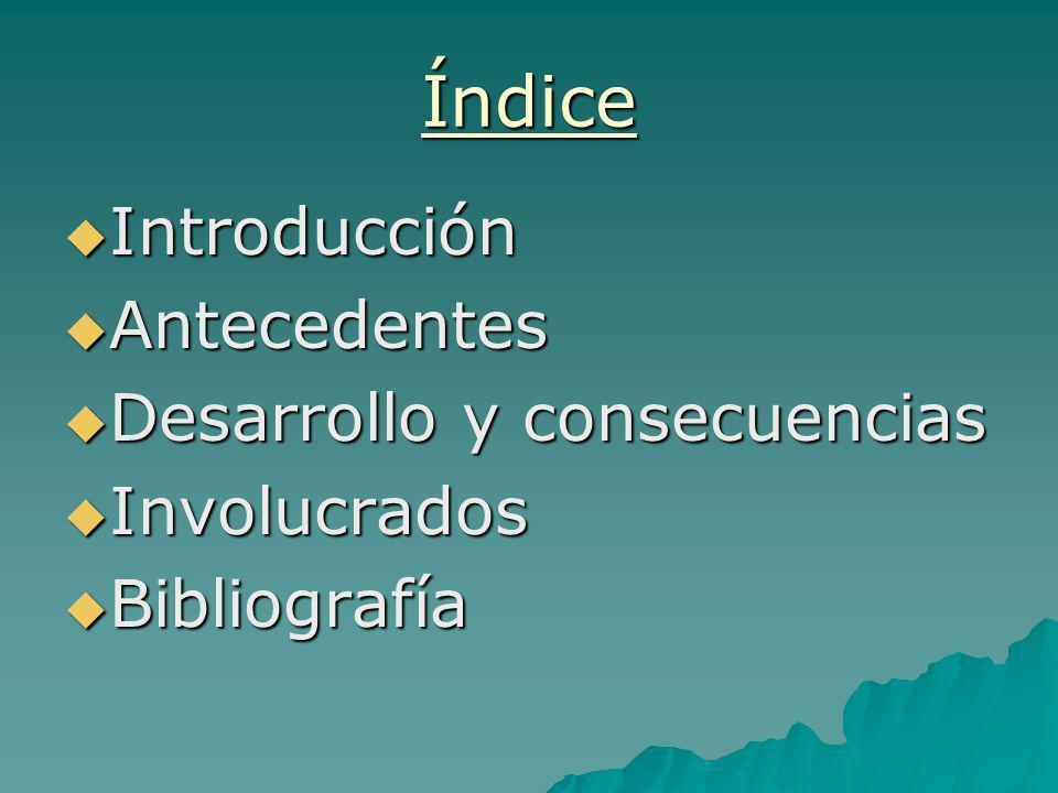 Índice Introducción Introducción Antecedentes Antecedentes Desarrollo y consecuencias Desarrollo y consecuencias Involucrados Involucrados Bibliografí