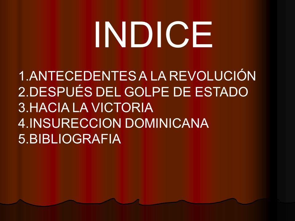 INDICE 1.ANTECEDENTES A LA REVOLUCIÓN 2.DESPUÉS DEL GOLPE DE ESTADO 3.HACIA LA VICTORIA 4.INSURECCION DOMINICANA 5.BIBLIOGRAFIA