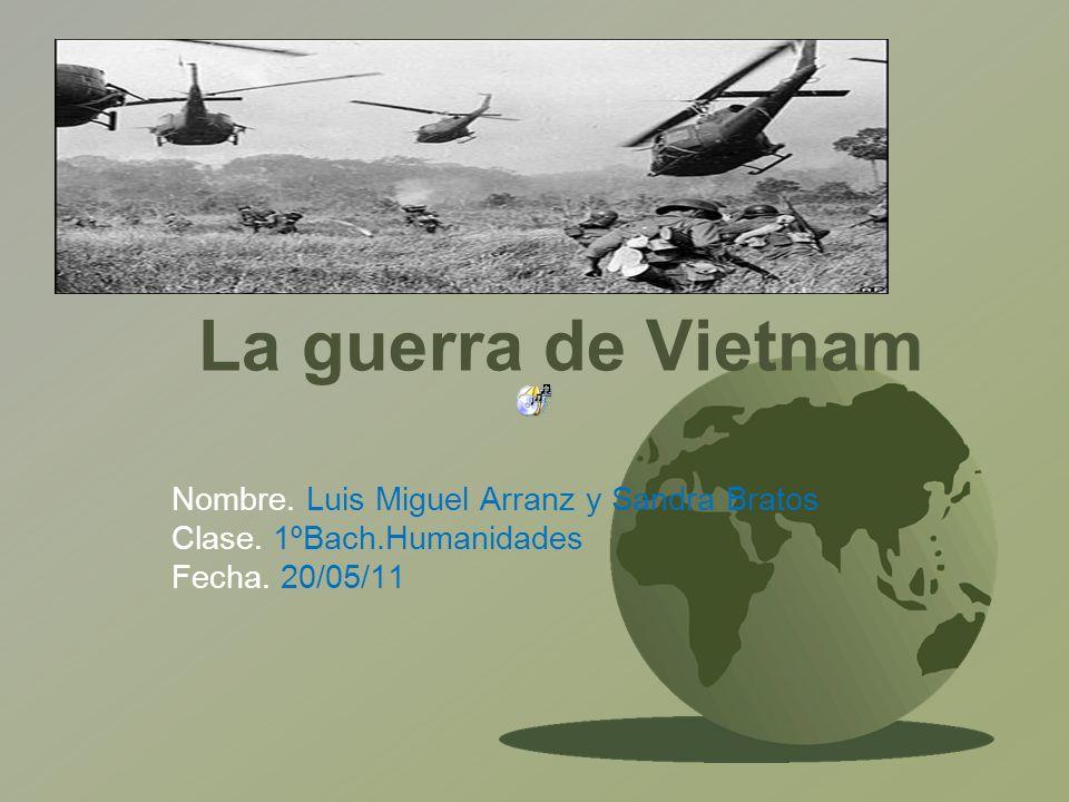 La guerra de Vietnam Nombre. Luis Miguel Arranz y Sandra Bratos Clase. 1ºBach.Humanidades Fecha. 20/05/11