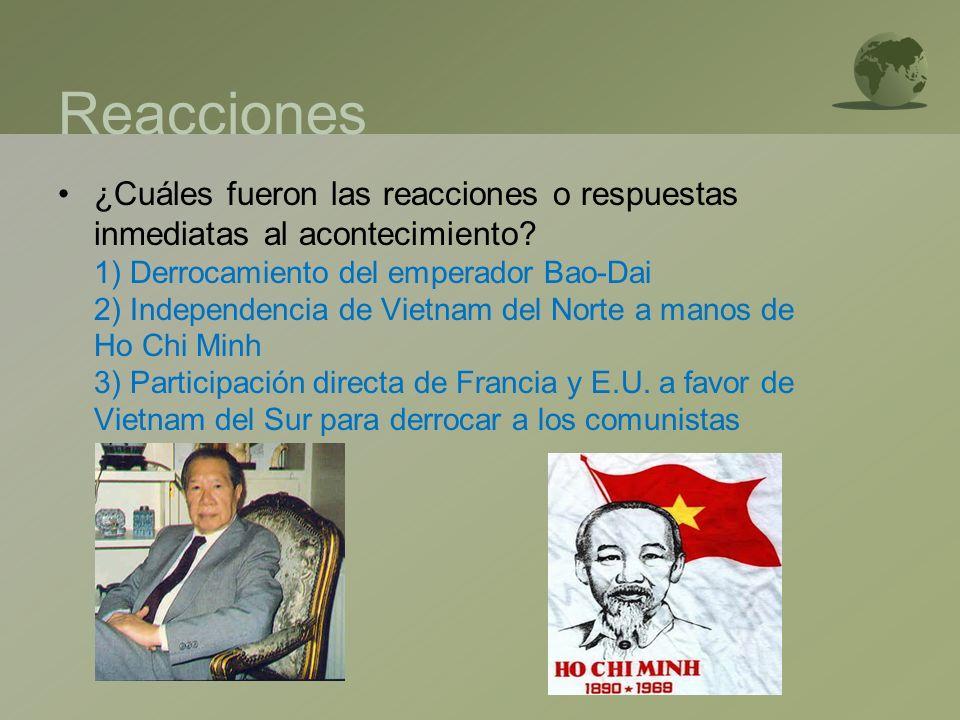 Reacciones ¿Cuáles fueron las reacciones o respuestas inmediatas al acontecimiento? 1) Derrocamiento del emperador Bao-Dai 2) Independencia de Vietnam