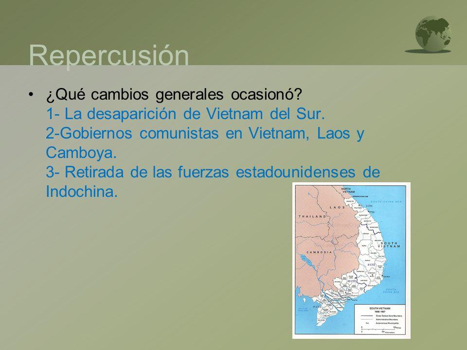 Repercusión ¿Qué cambios generales ocasionó? 1- La desaparición de Vietnam del Sur. 2-Gobiernos comunistas en Vietnam, Laos y Camboya. 3- Retirada de