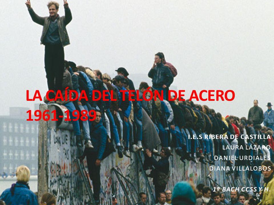 LA CAÍDA DEL TELÓN DE ACERO 1961-1989 I.E.S RIBERA DE CASTILLA LAURA LÁZARO DANIEL URDIALES DIANA VILLALOBOS 1º BACH CCSS Y H 1º BACH CCSS Y H.