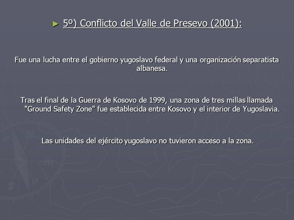 5º) Conflicto del Valle de Presevo (2001): 5º) Conflicto del Valle de Presevo (2001): Fue una lucha entre el gobierno yugoslavo federal y una organiza