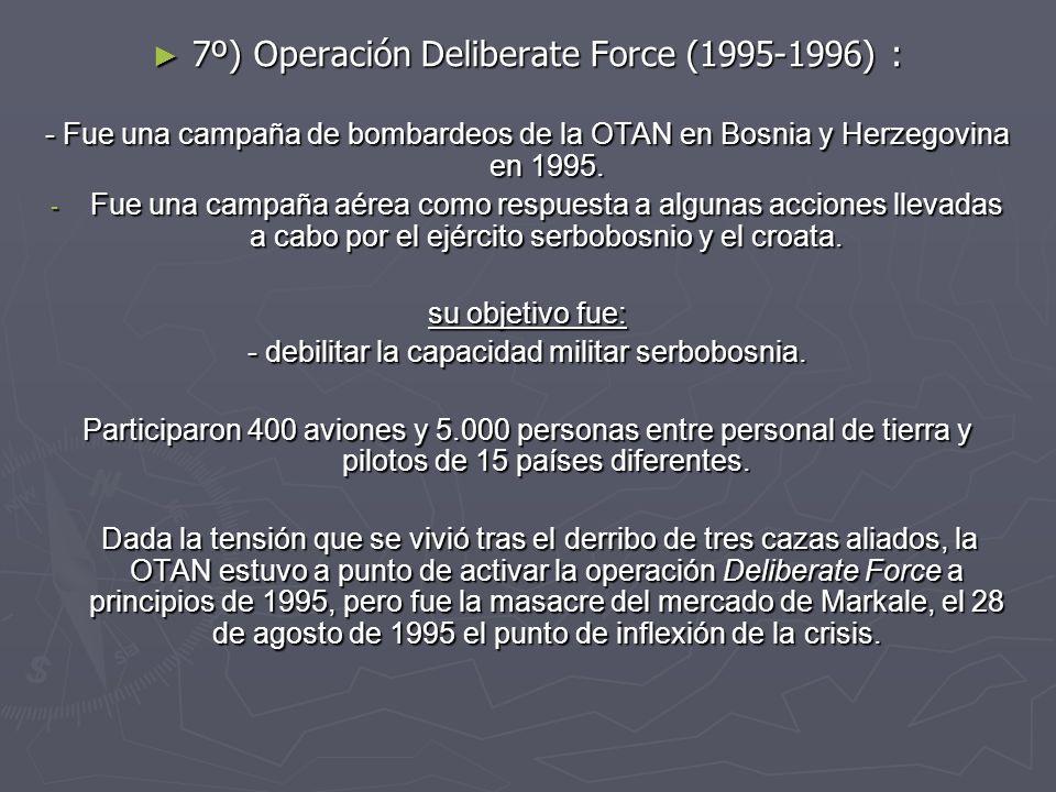7º) Operación Deliberate Force (1995-1996) : 7º) Operación Deliberate Force (1995-1996) : - Fue una campaña de bombardeos de la OTAN en Bosnia y Herze