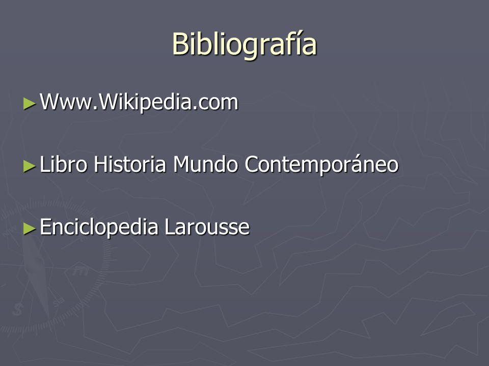 Bibliografía Www.Wikipedia.com Www.Wikipedia.com Libro Historia Mundo Contemporáneo Libro Historia Mundo Contemporáneo Enciclopedia Larousse Enciclope