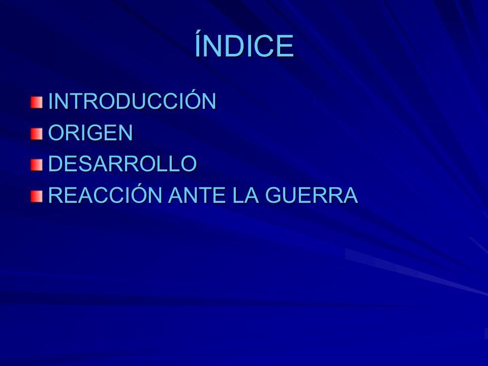 ÍNDICE INTRODUCCIÓNORIGENDESARROLLO REACCIÓN ANTE LA GUERRA
