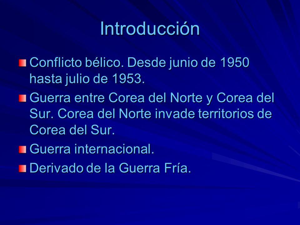 Introducción Conflicto bélico. Desde junio de 1950 hasta julio de 1953. Guerra entre Corea del Norte y Corea del Sur. Corea del Norte invade territori