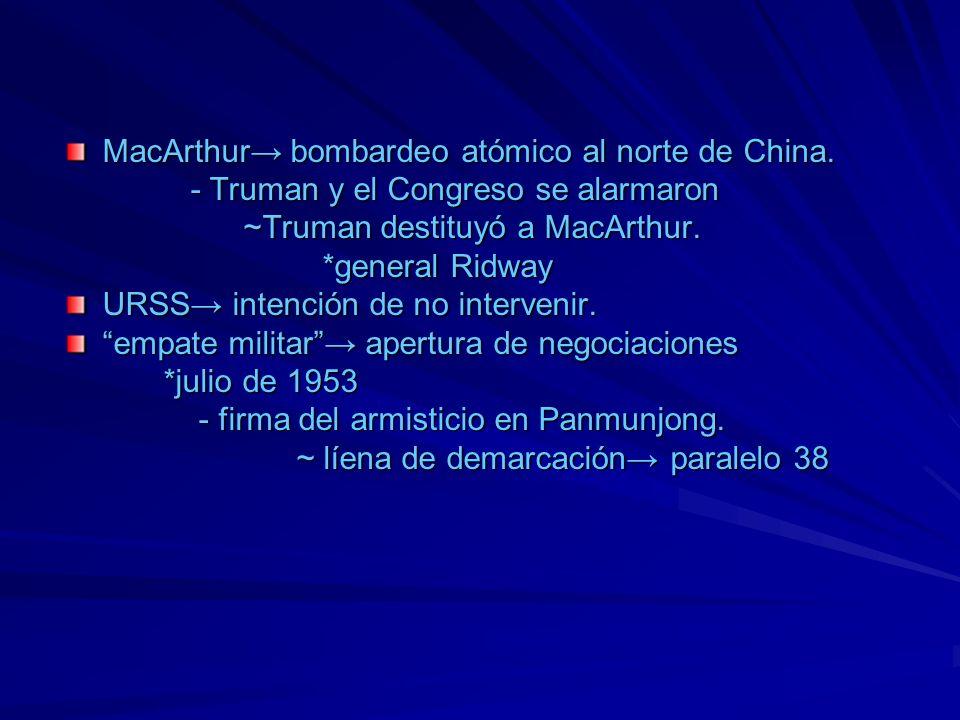 MacArthur bombardeo atómico al norte de China. - Truman y el Congreso se alarmaron - Truman y el Congreso se alarmaron ~Truman destituyó a MacArthur.