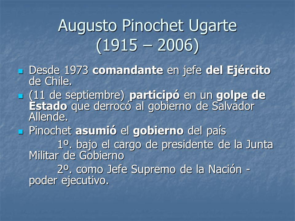 Augusto Pinochet Ugarte (1915 – 2006) Desde 1973 comandante en jefe del Ejército de Chile.