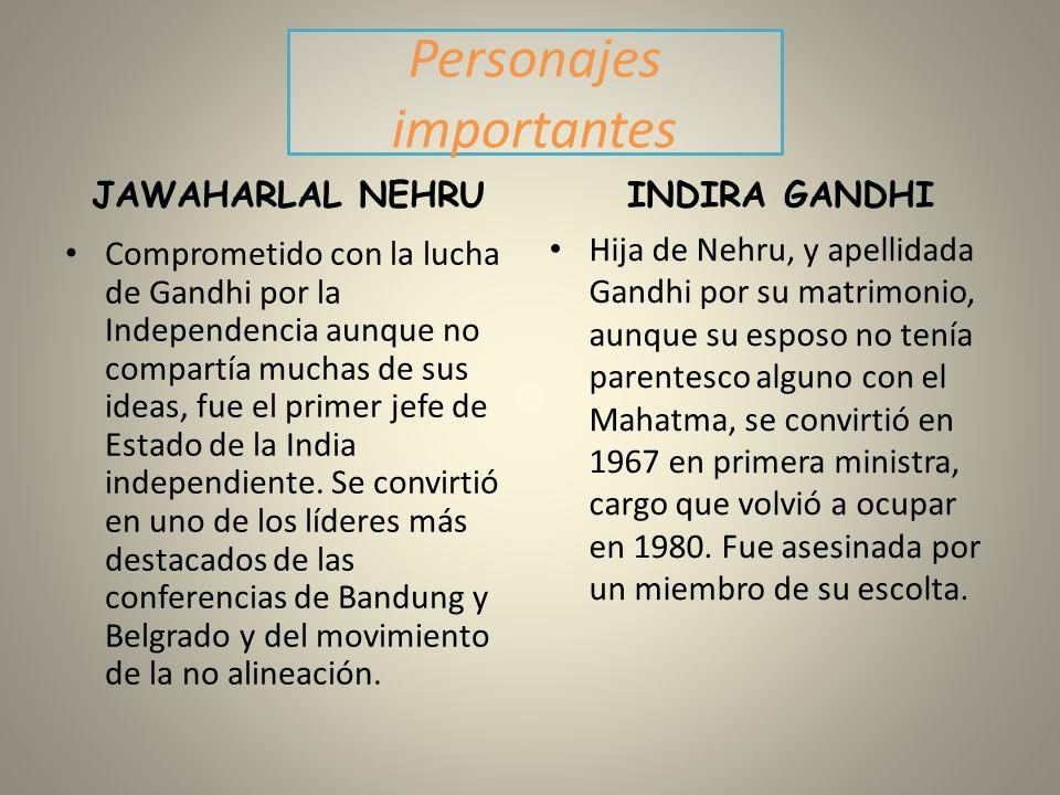 Personajes importantes JAWAHARLAL NEHRU Comprometido con la lucha de Gandhi por la Independencia aunque no compartía muchas de sus ideas, fue el prime