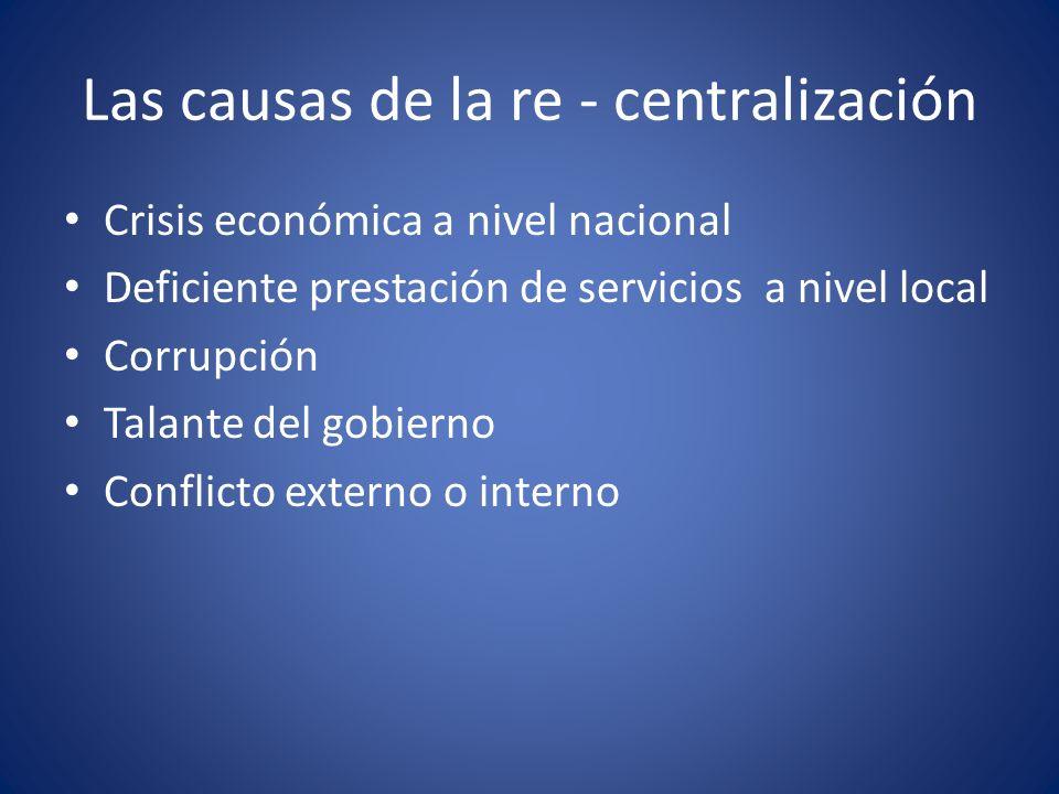 Las causas de la re - centralización Crisis económica a nivel nacional Deficiente prestación de servicios a nivel local Corrupción Talante del gobiern
