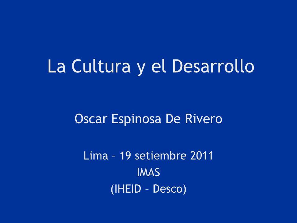 La Cultura y el Desarrollo Oscar Espinosa De Rivero Lima – 19 setiembre 2011 IMAS (IHEID – Desco)