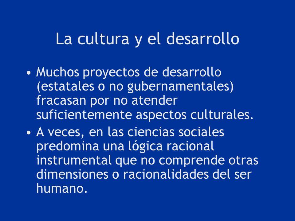 La cultura y el desarrollo Muchos proyectos de desarrollo (estatales o no gubernamentales) fracasan por no atender suficientemente aspectos culturales
