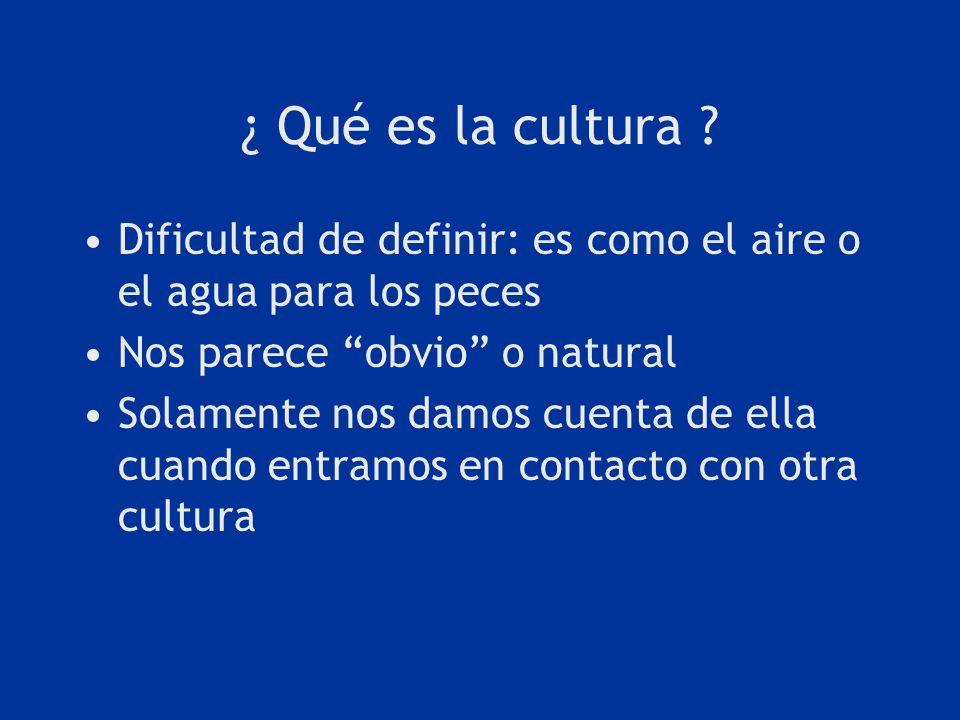 ¿ Qué es la cultura ? Dificultad de definir: es como el aire o el agua para los peces Nos parece obvio o natural Solamente nos damos cuenta de ella cu