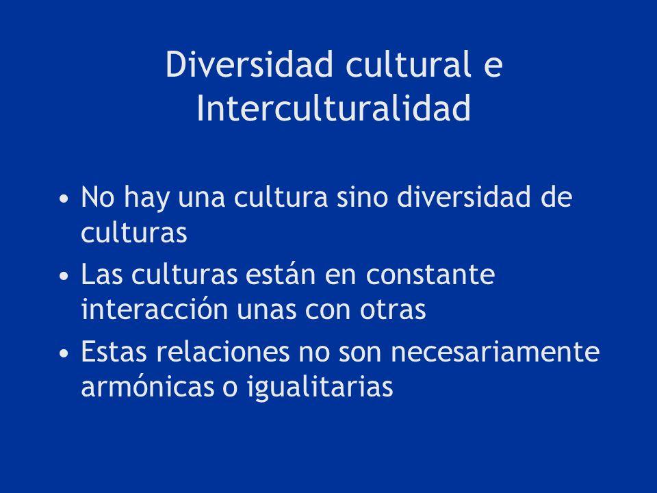 Diversidad cultural e Interculturalidad No hay una cultura sino diversidad de culturas Las culturas están en constante interacción unas con otras Esta