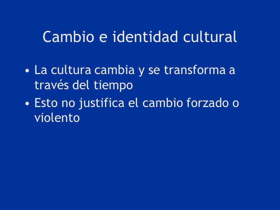 Cambio e identidad cultural La cultura cambia y se transforma a través del tiempo Esto no justifica el cambio forzado o violento