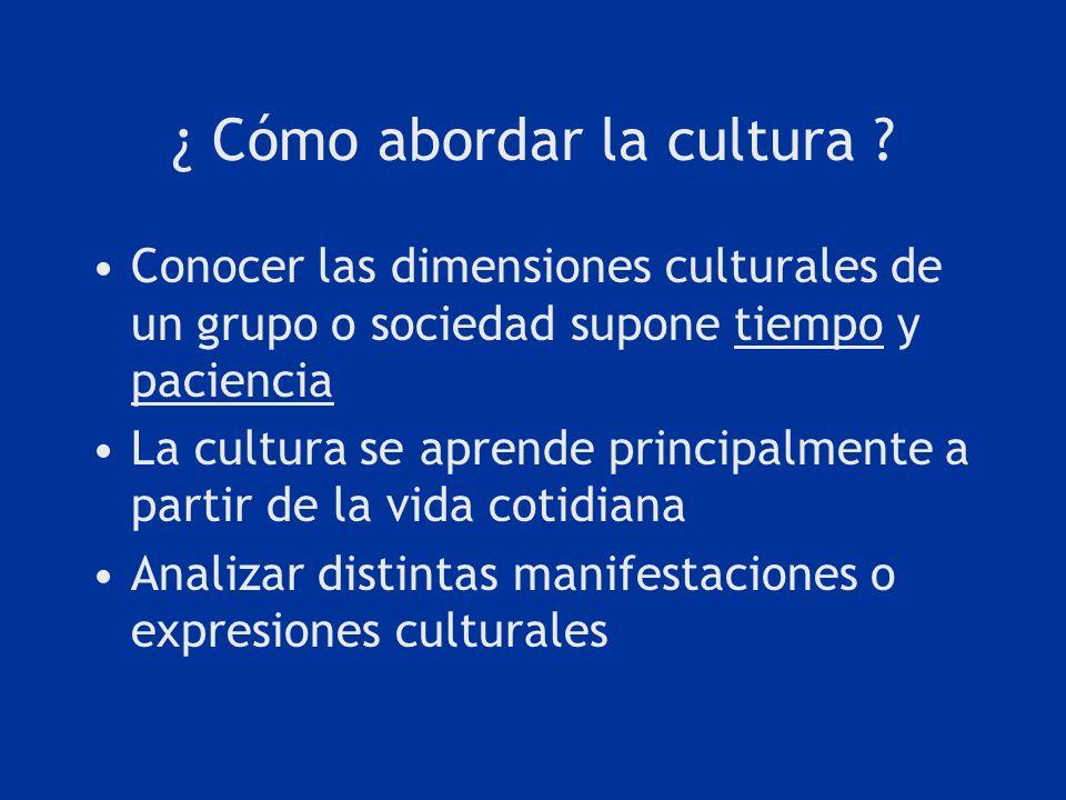 ¿ Cómo abordar la cultura ? Conocer las dimensiones culturales de un grupo o sociedad supone tiempo y paciencia La cultura se aprende principalmente a