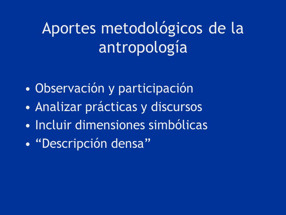 Aportes metodológicos de la antropología Observación y participación Analizar prácticas y discursos Incluir dimensiones simbólicas Descripción densa